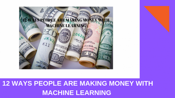 12 Ways People Are Making Money With Machine Learning