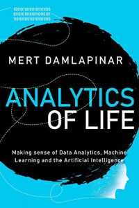 Analytics of Life Making Sense of Artificial Intelligence, Machine Learning and Data Analytics